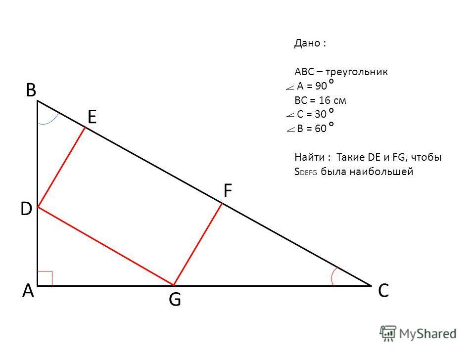 Дано : ABC – треугольник А = 90 ВС = 16 см С = 30 В = 60 Найти : Такие DE и FG, чтобы S DEFG была наибольшей B A C D E F G