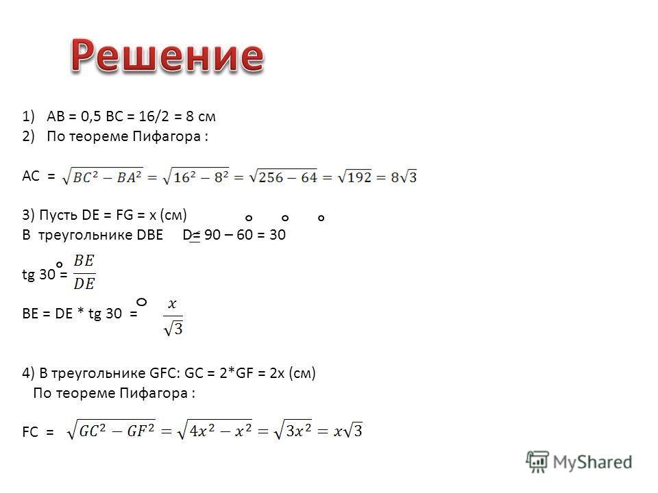 1)АВ = 0,5 ВС = 16/2 = 8 см 2)По теореме Пифагора : АС = 3) Пусть DE = FG = x (см) В треугольнике DBE D= 90 – 60 = 30 tg 30 = BE = DE * tg 30 = 4) В треугольнике GFC: GC = 2*GF = 2x (cм) По теореме Пифагора : FC =