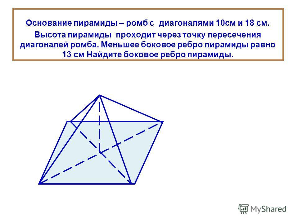 Основание пирамиды – ромб с диагоналями 10см и 18 см. Высота пирамиды проходит через точку пересечения диагоналей ромба. Меньшее боковое ребро пирамиды равно 13 см Найдите боковое ребро пирамиды.