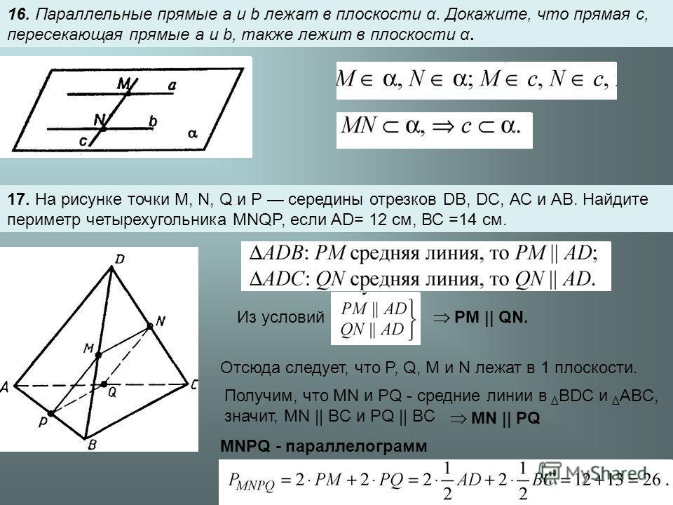16. Параллельные прямые a и b лежат в плоскости α. Докажите, что прямая с, пересекающая прямые a и b, также лежит в плоскости α. 17. На рисунке точки М, N, Q и Р середины отрезков DB, DC, АС и АВ. Найдите периметр четырехугольника MNQP, если AD= 12 с