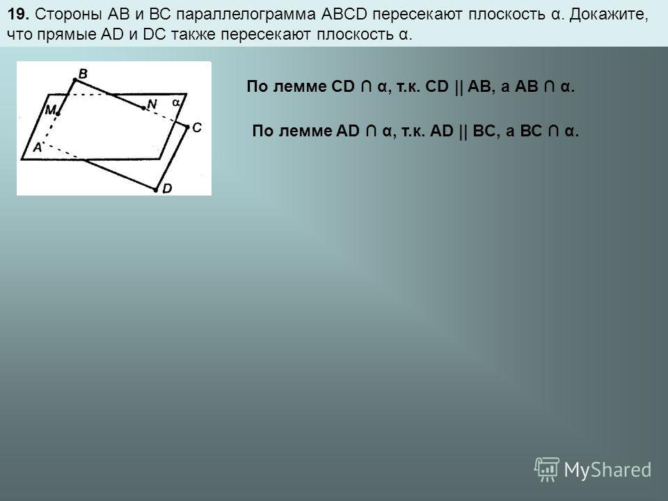 19. Стороны АВ и ВС параллелограмма ABCD пересекают плоскость α. Докажите, что прямые AD и DC также пересекают плоскость α. По лемме CD α, т.к. CD || AB, а АВ α. По лемме AD α, т.к. AD || BC, а ВС α.