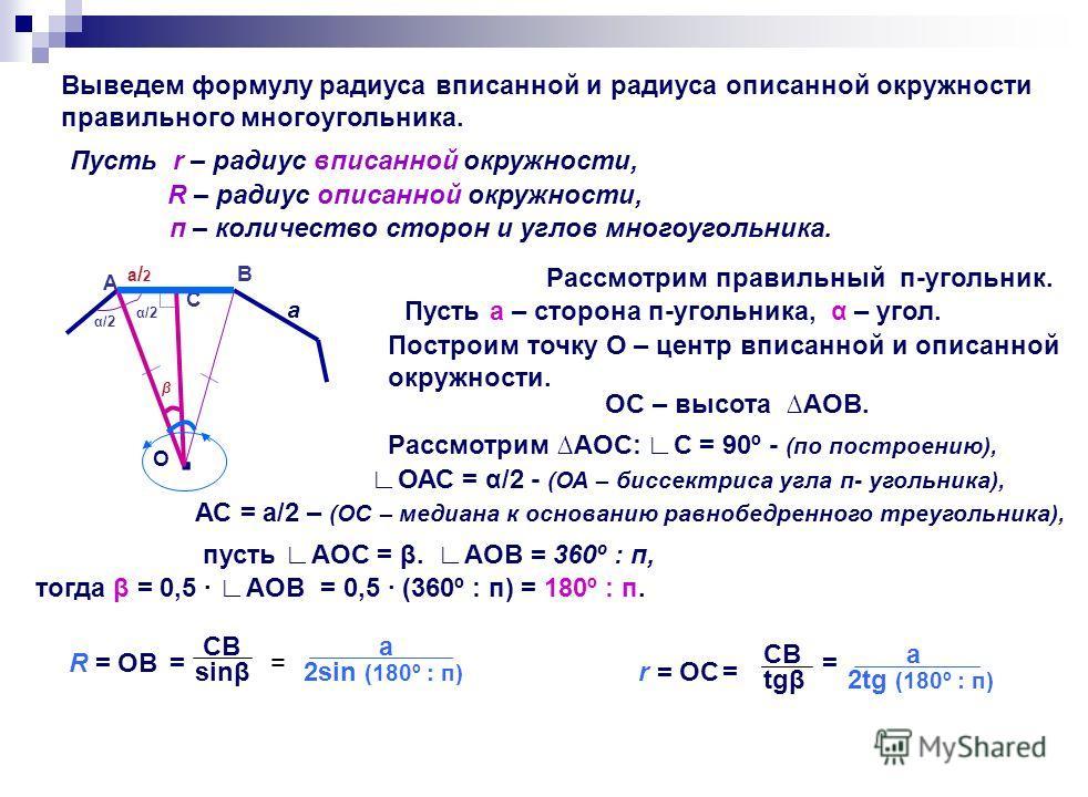 Выведем формулу радиуса вписанной и радиуса описанной окружности правильного многоугольника. Пусть r – радиус вписанной окружности, R – радиус описанной окружности, п – количество сторон и углов многоугольника. Рассмотрим правильный п-угольник. А С В