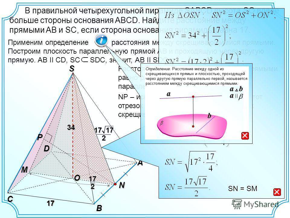 Применим определение расстояния между скрещивающимися прямыми. Построим плоскость параллельную прямой АВ и проходящую через другую прямую. АВ II CD, SC SDC, значит, АВ II SDC. В правильной четырехугольной пирамиде SАВСD высота SO вдвое больше стороны