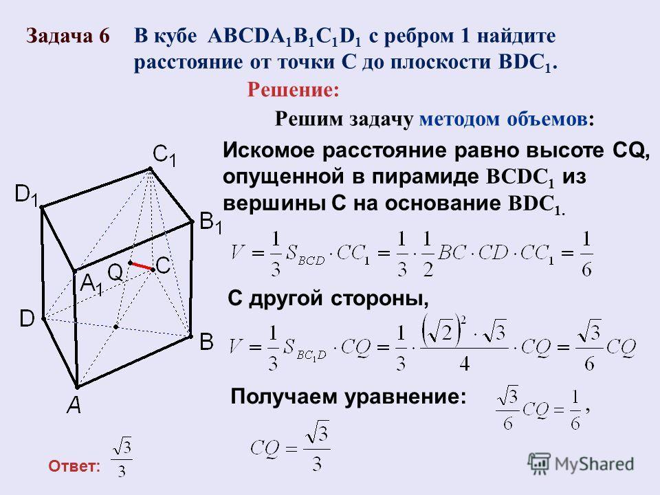 Задача 6 В кубе ABCDA 1 B 1 C 1 D 1 с ребром 1 найдите расстояние от точки С до плоскости ВDC 1. Решение: Ответ: Искомое расстояние равно высоте CQ, опущенной в пирамиде BCDC 1 из вершины С на основание BDC 1. С другой стороны, Решим задачу методом о