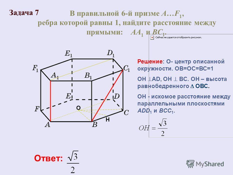 В правильной 6-й призме A…F 1, ребра которой равны 1, найдите расстояние между прямыми: AA 1 и BC 1. Ответ: Решение: О- центр описанной окружности. ОВ=ОС=ВС=1 ОН АD, ОН BC. ОН – высота равнобедренного ОВС. ОН - искомое расстояние между параллельными