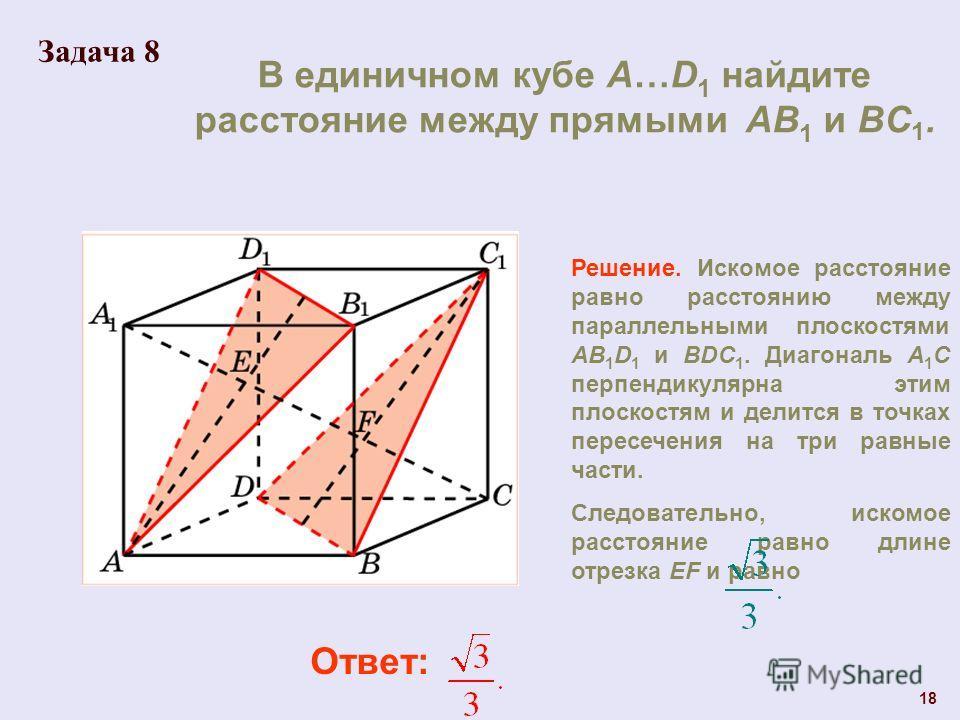 В единичном кубе A…D 1 найдите расстояние между прямыми AB 1 и BC 1. Ответ: Решение. Искомое расстояние равно расстоянию между параллельными плоскостями AB 1 D 1 и BDC 1. Диагональ A 1 C перпендикулярна этим плоскостям и делится в точках пересечения
