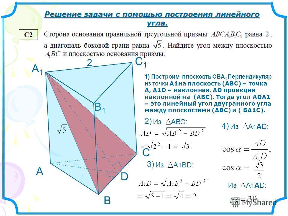 А В С С1С1 В1В1 А1А1 2 D Решение задачи с помощью построения линейного угла. 1) Построим плоскость СBА 1 Перпендикуляр из точки А1на плоскость (АВС) – точка А, А1D – наклонная, АD проекция наклонной на (АВС). Тогда угол АDА1 – это линейный угол двугр