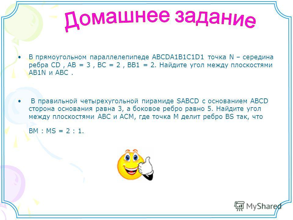 В прямоугольном параллелепипеде ABCDA1B1C1D1 точка N – середина ребра CD, AB = 3, BC = 2, BB1 = 2. Найдите угол между плоскостями AB1N и ABC. В правильной четырехугольной пирамиде SABCD с основанием ABCD сторона основания равна 3, а боковое ребро рав
