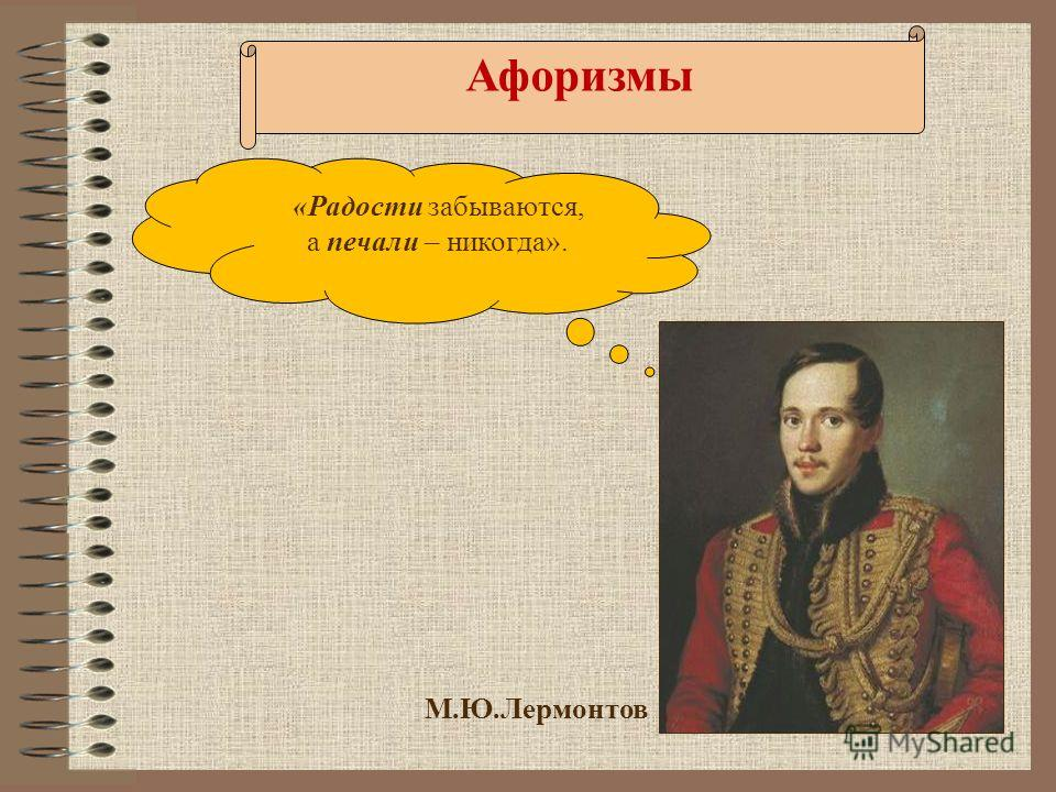 М.Ю.Лермонтов «Радости забываются, а печали – никогда». Афоризмы