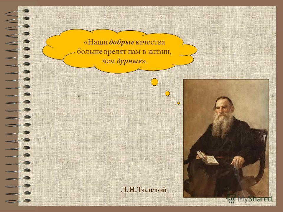 Л.Н.Толстой «Наши добрые качества больше вредят нам в жизни, чем дурные».