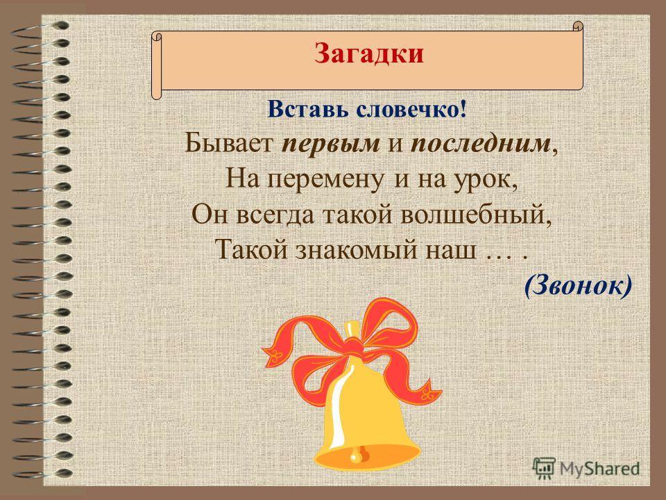 Бывает первым и последним, На перемену и на урок, Он всегда такой волшебный, Такой знакомый наш …. (Звонок) Вставь словечко! Загадки