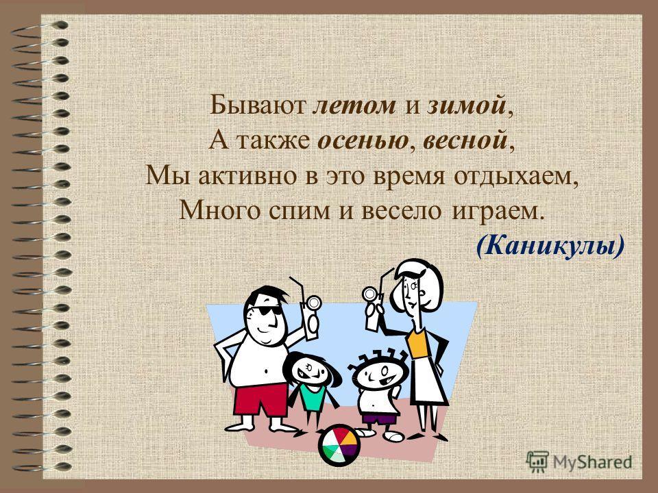 Бывают летом и зимой, А также осенью, весной, Мы активно в это время отдыхаем, Много спим и весело играем. (Каникулы)