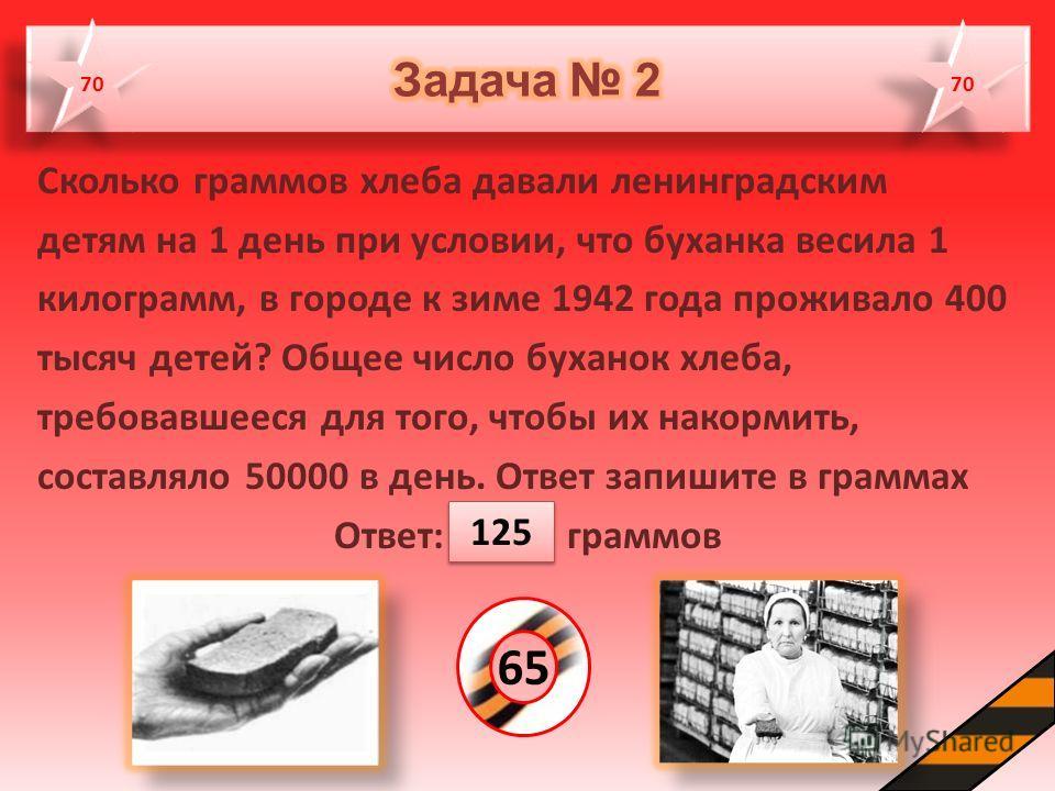 Сколько граммов хлеба давали ленинградским детям на 1 день при условии, что буханка весила 1 килограмм, в городе к зиме 1942 года проживало 400 тысяч детей? Общее число буханок хлеба, требовавшееся для того, чтобы их накормить, составляло 50000 в ден