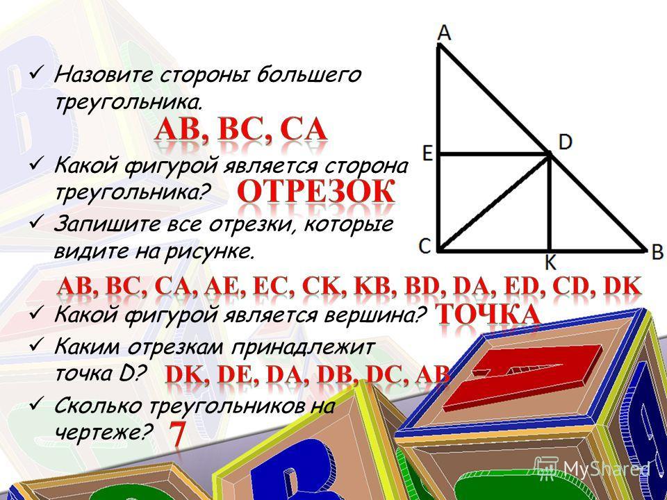 Назовите стороны большего треугольника. Какой фигурой является сторона треугольника? Запишите все отрезки, которые видите на рисунке. Какой фигурой является вершина? Каким отрезкам принадлежит точка D? Сколько треугольников на чертеже?