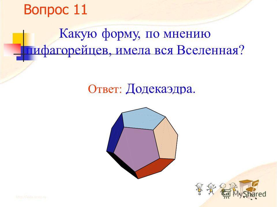 Вопрос 10 Какую форму, по мнению пифагорейцев, имели атомы: а) огня; б) земли; в) воздуха; г) воды? Ответ: а) Тетраэдра; б) куба; в) октаэдра; г) икосаэдра?