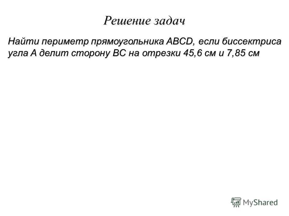 Решение задач Найти периметр прямоугольника ABCD, если биссектриса угла A делит сторону BC на отрезки 45,6 см и 7,85 см