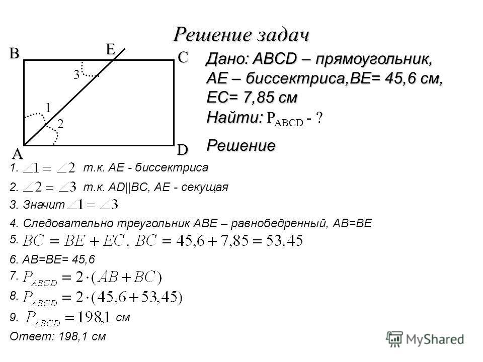 Решение задач A B C D E 2 1 3 Решение 1. т.к. AE - биссектриса 2. т.к. AD||BC, AE - секущая 3. Значит 4. Следовательно треугольник ABE – равнобедренный, AB=BE 5. 6. AB=BE= 45,6 7. 8. 9. см Ответ: 198,1 см Дано: ABCD – прямоугольник, AE – биссектриса,