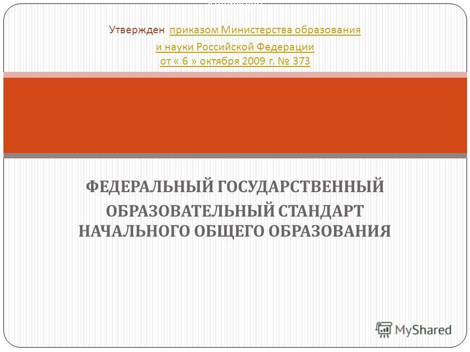 ФЕДЕРАЛЬНЫЙ ГОСУДАРСТВЕННЫЙ ОБРАЗОВАТЕЛЬНЫЙ СТАНДАРТ НАЧАЛЬНОГО ОБЩЕГО ОБРАЗОВАНИЯ Утвержден Утвержден приказом Министерства образования и науки Российской Федерации от « 6 » октября 2009 г. 373 приказом Министерства образования и науки Российской Фе