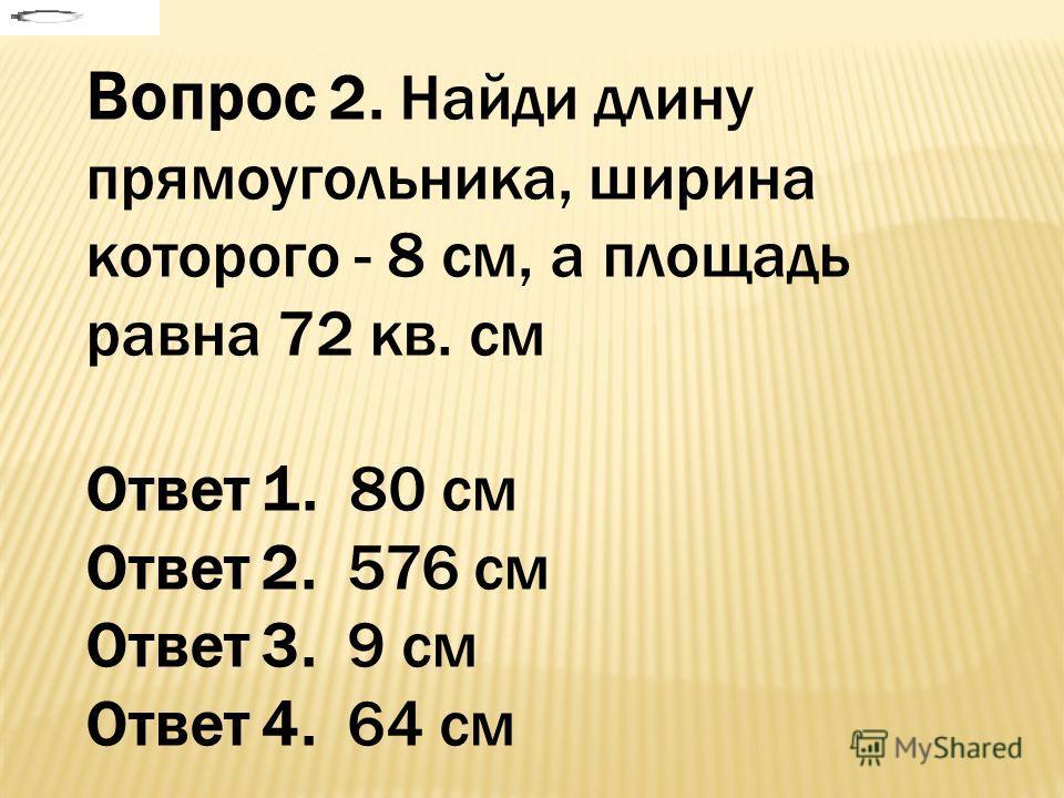 Вопрос 2. Найди длину прямоугольника, ширина которого - 8 см, а площадь равна 72 кв. см Ответ 1. 80 см Ответ 2. 576 см Ответ 3. 9 см Ответ 4. 64 см