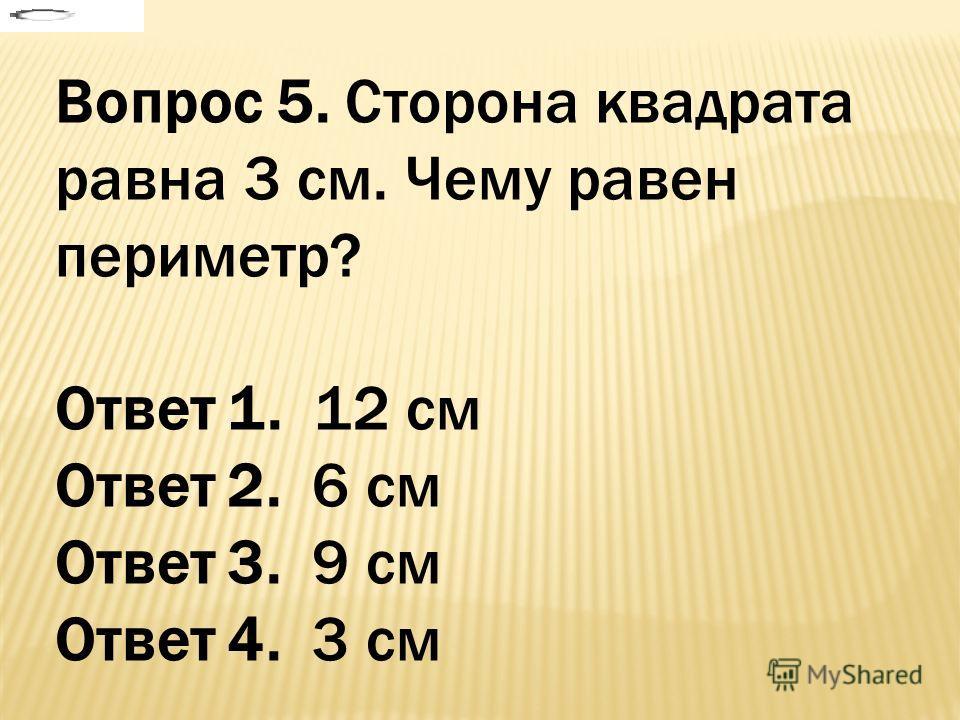 Вопрос 5. Сторона квадрата равна 3 см. Чему равен периметр? Ответ 1. 12 см Ответ 2. 6 см Ответ 3. 9 см Ответ 4. 3 см