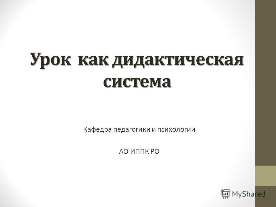 Урок как дидактическая система Кафедра педагогики и психологии АО ИППК РО