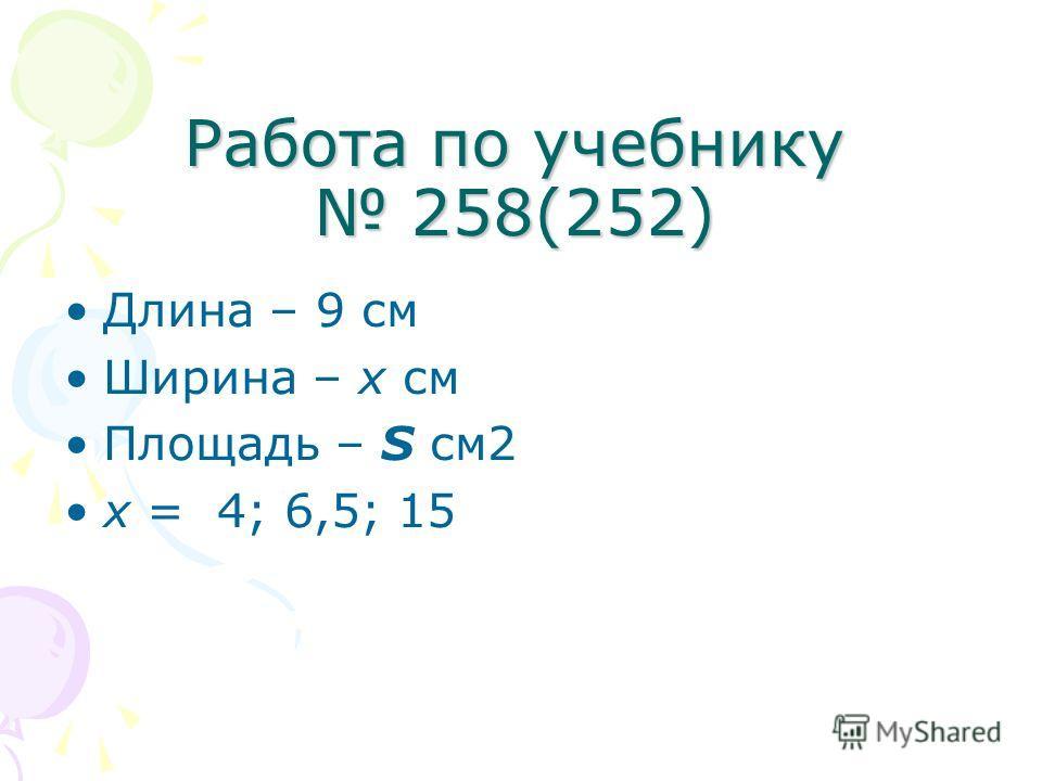 Работа по учебнику 258(252) Длина – 9 см Ширина – х см Площадь – S см2 x = 4; 6,5; 15