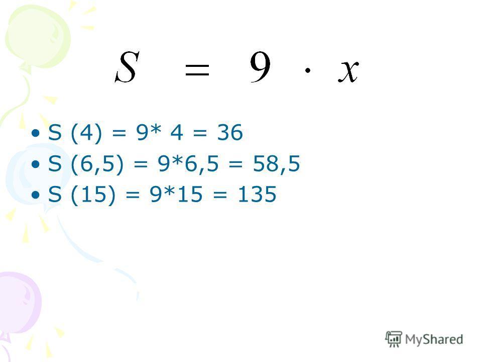 S (4) = 9* 4 = 36 S (6,5) = 9*6,5 = 58,5 S (15) = 9*15 = 135