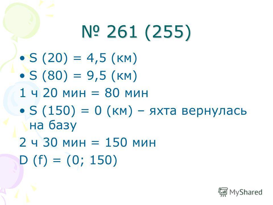261 (255) 261 (255) S (20) = 4,5 (км) S (80) = 9,5 (км) 1 ч 20 мин = 80 мин S (150) = 0 (км) – яхта вернулась на базу 2 ч 30 мин = 150 мин D (f) = (0; 150)