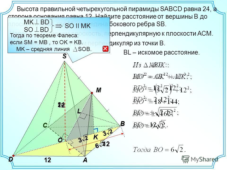 Высота правильной четырехугольной пирамиды SABCD равна 24, а сторона основания равна 12. Найдите расстояние от вершины В до плоскости АСМ, где М – середина бокового ребра SB. S В D A12 C K 2 6 12L Через т. В проведем плоскость, перпендикулярную к пло