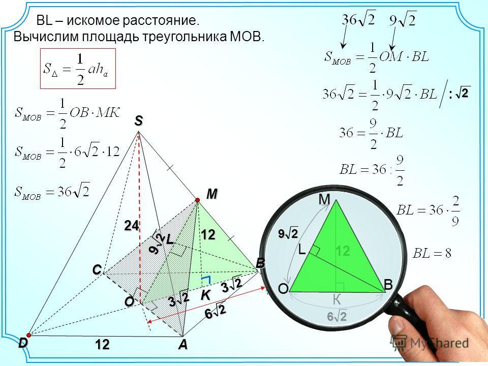 S D A12 C K 2 6 L M O 24 2 3 2 3 12121212 ВL – искомое расстояние. Вычислим площадь треугольника МОВ. О М26 К В 12121212 О М29 L В 2 9 :2 В