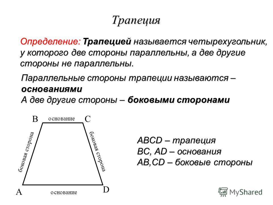 Трапеция Определение: Трапецией называется четырехугольник, у которого две стороны параллельны, а две другие стороны не параллельны. Параллельные стороны трапеции называются – основаниями А две другие стороны – боковыми сторонами A BC D ABCD – трапец