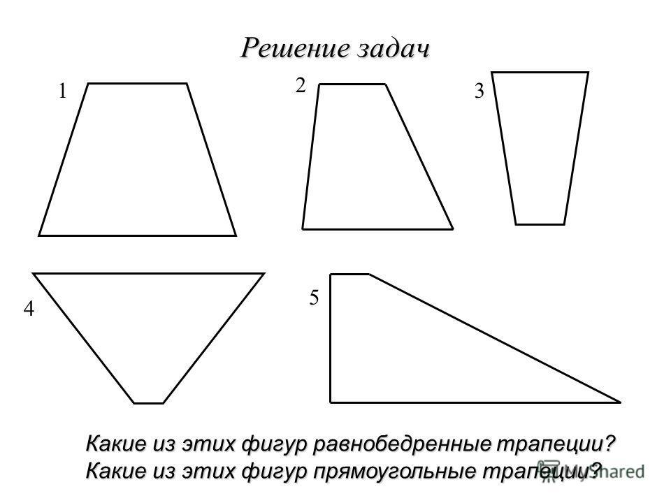 Решение задач 1 2 3 4 5 Какие из этих фигур равнобедренные трапеции? Какие из этих фигур прямоугольные трапеции?