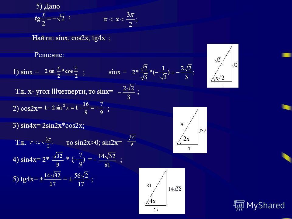 5) Дано ; Найти: sinx, cos2x, tg4x ; Решение: 1) sinx = ; sinx = Т.к. х- угол четверти, то sinx= ; 2) cos2x= ; 3) sin4x= 2sin2x*cos2x; Т.к. то sin2x>0; sin2x= 4) sin4x= 2* * = - ; 5) tg4x= = ;
