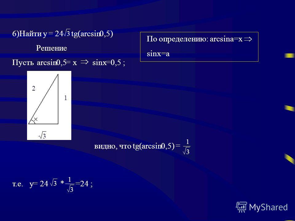 6)Найти у 24 3 tg(arcsin0,5) Решение Пустьarcsin0,5 х sinx 0,5 ; видно, чтоtg(arcsin0,5) 3 1 т.е.у 24 3 * 3 1 24 ; 3 2 1 По определению: arcsina=x sinx=a