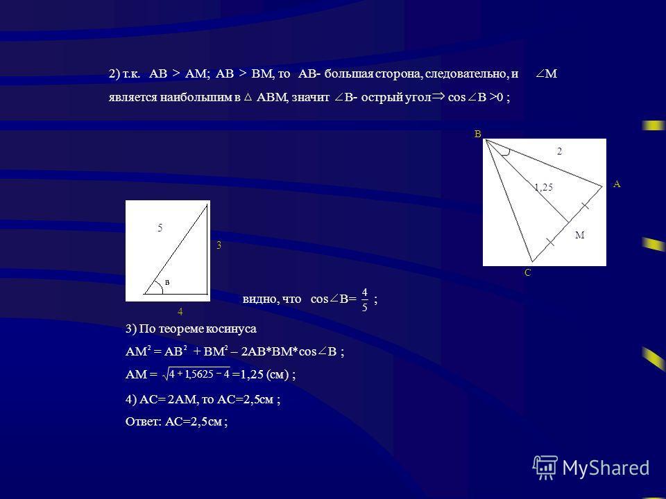 2) т.к.AB AM;AB BM, тоAB- большая сторона, следовательно, и M является наибольшим в ABM, значит B- острый угол соs B 0 ; видно, чтоcos B= 5 4 ; 3) По теореме косинуса AM 2 =AB 2 +BM 2 – 2AB*BM*cos B ; AM = 45625,14 =1,25 (см) ; 4) AC= 2AM,то AС=2,5см