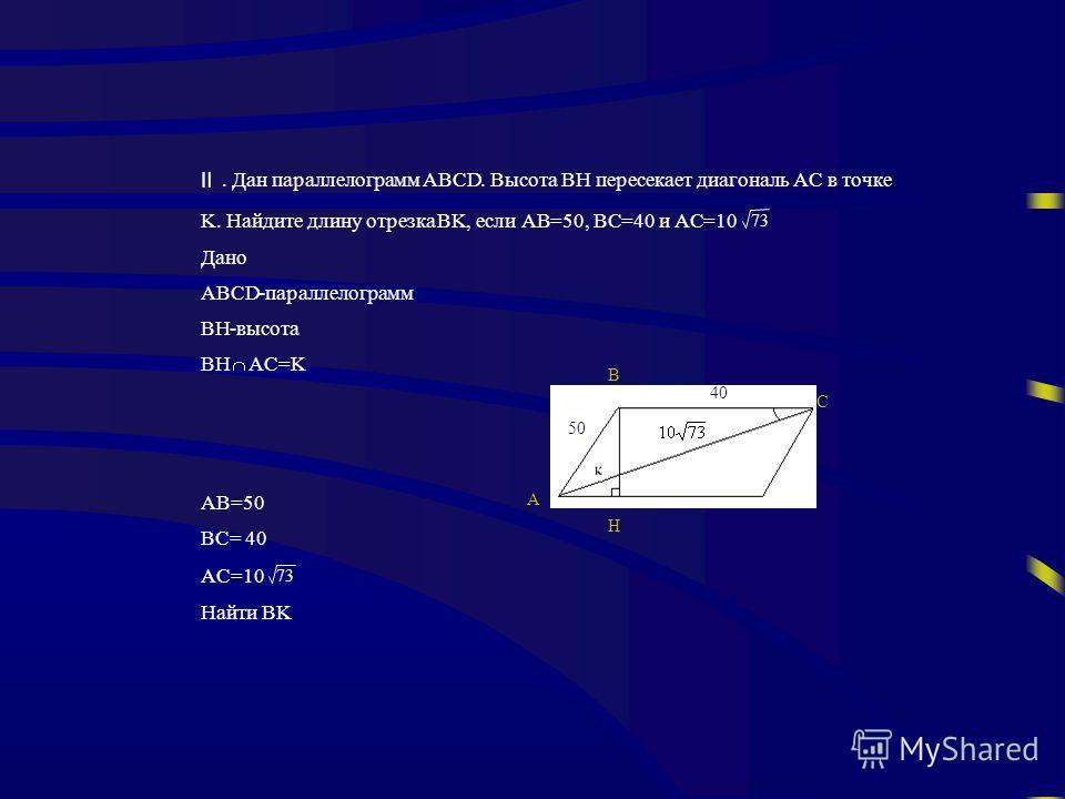 . Дан параллелограммABCD. ВысотаBH пересекает диагональAC в точке K. Найдите длину отрезкаBK, еслиAB=50,BC=40 иAC=10 73 Дано ABCD-параллелограмм BH-высота BH AC=K AB=50 BC= 40 AC=10 73 Найти BK D A C B H 50 40