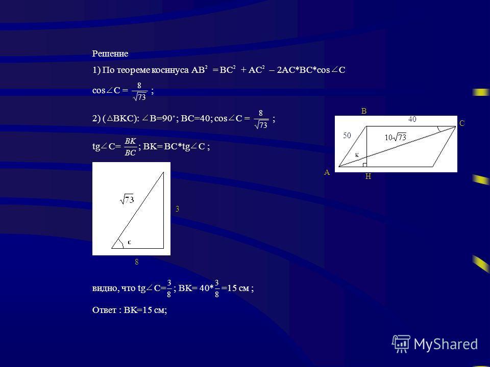 Решение 1) По теореме косинусаAB 2 =BC 2 +AC 2 – 2 *BC*cos C cos C = 73 8 ; 2) ( BKC): B=90 ; BC=40; cos C = 73 8 ; tg C= BC BK ; BK= BC*tg C ; видно, чтоtg C= 8 3 ;BK= 40* 8 3 =15 см ; Ответ :BK=15 см; 8 3 50 40 B A H C