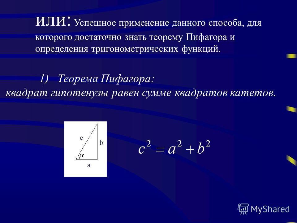 1) Теорема Пифагора: квадрат гипотенузы равен сумме квадратов катетов. или: Успешное применение данного способа, для которого достаточно знать теорему Пифагора и определения тригонометрических функций. с b a