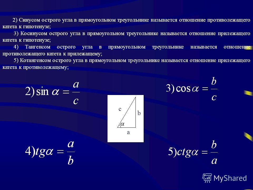 2) Синусом острого угла в прямоугольном треугольнике называется отношение противолежащего катета к гипотенузе; 3) Косинусом острого угла в прямоугольном треугольнике называется отношение прилежащего катета к гипотенузе; 4) Тангенсом острого угла в пр