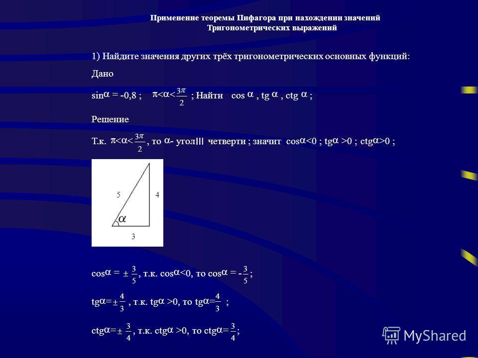 Применение теоремы Пифагора при нахождении значений Тригонометрических выражений 1) Найдите значения других трёх тригонометрических основных функций: Дано sin -0,8 ; 2 3 ; Найтиcos, tg, ctg ; Решение Т.к. 2 3, то - угол четверти ; значитcos 0 ;tg 0 ;