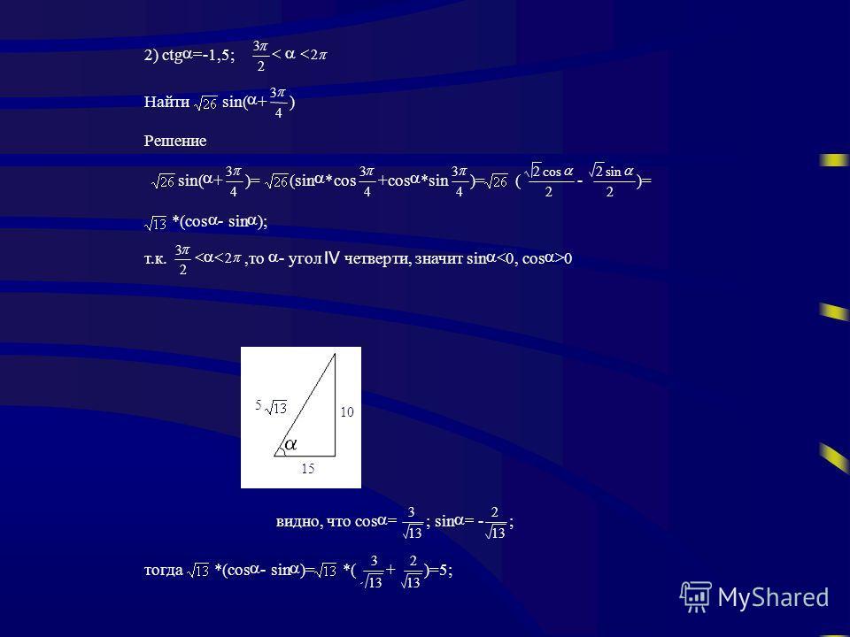 2) ctg -1,5; 2 3 2 Найти sin( + 4 3 ) Решение sin( + 4 3 )=(sin *cos 4 3 +cos *sin 4 3 )=( 2 cos2 - 2 sin2 )= *(cos - sin ); т.к. 2 3 2,то - угол четверти, значитsin 0,cos 0 видно, чтоcos 13 3 ;sin - 13 2 ; тогда *(cos - sin )=*( 13 3 + 2 )=5; 10 5 1