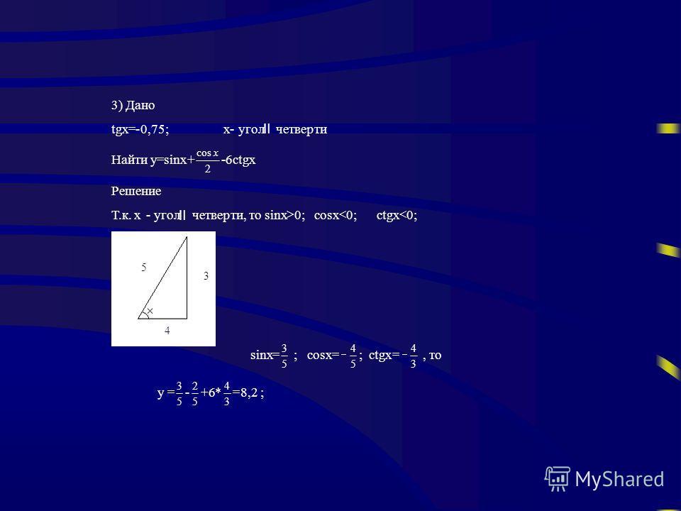 3) Дано tgx -0,75;x- угол четверти Найти y sinx+ 2 cosx -6ctgx Решение Т.к. х- угол четверти, тоsinx 0;cosx 0;ctgx 0; sinx 5 3 ; cosx 5 4 ; ctgx 3 4,то y 5 3 - 5 2 +6* 3 4 8,2 ; 3 5 4
