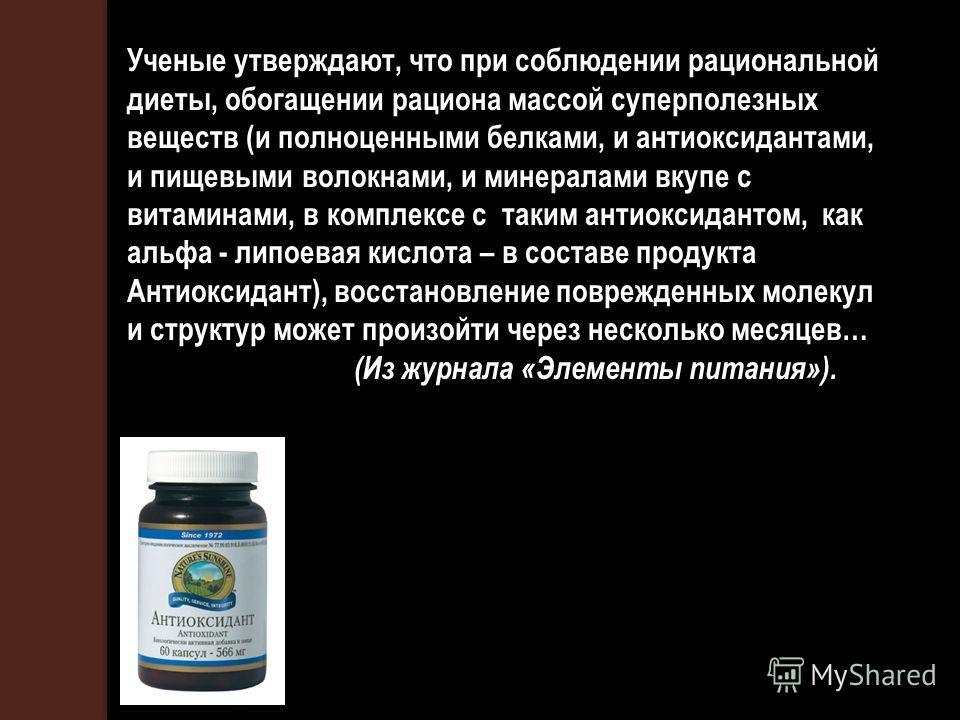 Ученые утверждают, что при соблюдении рациональной диеты, обогащении рациона массой суперполезных веществ (и полноценными белками, и антиоксидантами, и пищевыми волокнами, и минералами вкупе с витаминами, в комплексе с таким антиоксидантом, как альфа