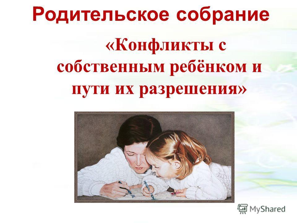 «Конфликты с собственным ребёнком и пути их разрешения» Родительское собрание