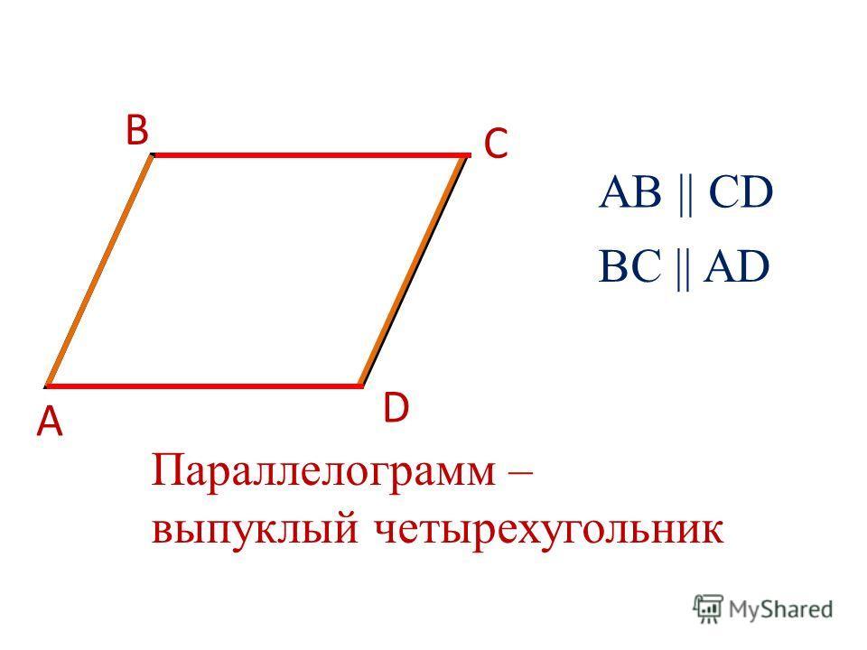 D А В С АB || CD BC || AD Параллелограмм – выпуклый четырехугольник