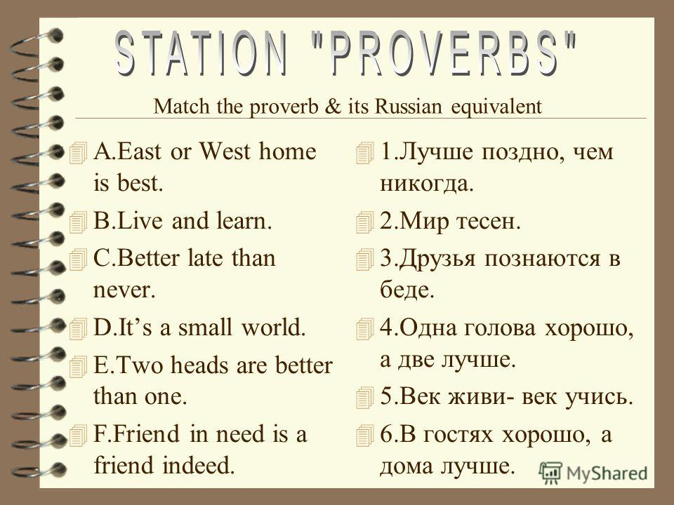 4 A.East or West home is best. 4 B.Live and learn. 4 C.Better late than never. 4 D.Its a small world. 4 E.Two heads are better than one. 4 F.Friend in need is a friend indeed. 4 1.Лучше поздно, чем никогда. 4 2.Мир тесен. 4 3.Друзья познаются в беде.