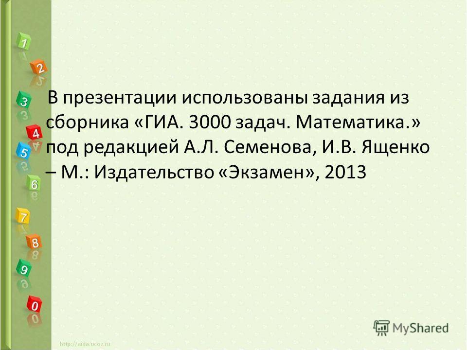 В презентации использованы задания из сборника «ГИА. 3000 задач. Математика.» под редакцией А.Л. Семенова, И.В. Ященко – М.: Издательство «Экзамен», 2013