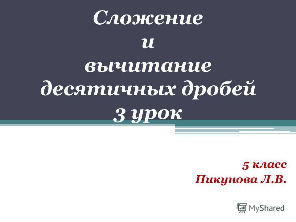 Сложение и вычитание десятичных дробей 3 урок 5 класс Пикунова Л.В.