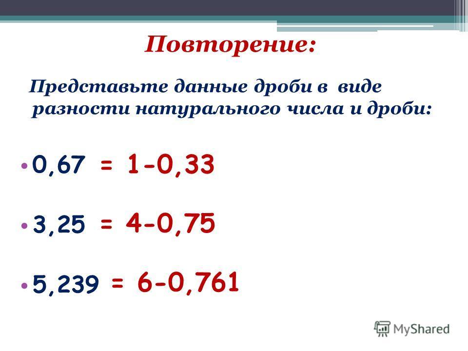Повторение: Представьте данные дроби в виде разности натурального числа и дроби: 0,67 3,25 5,239 = 1-0,33 = 4-0,75 = 6-0,761