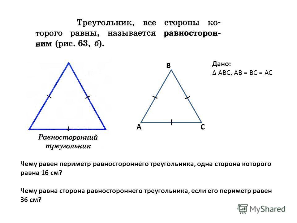 Дано: АВС, АВ = ВС = АС А В С Чему равен периметр равностороннего треугольника, одна сторона которого равна 16 см? Чему равна сторона равностороннего треугольника, если его периметр равен 36 см?